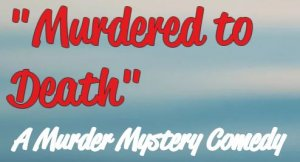 Murdered to Death - A Murder Mystery Comedy